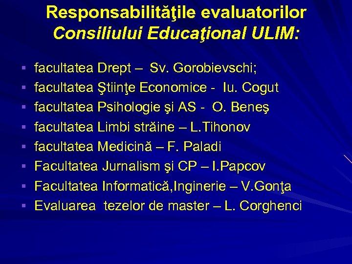 Responsabilităţile evaluatorilor Consiliului Educaţional ULIM: § facultatea Drept – Sv. Gorobievschi; § facultatea Ştiinţe