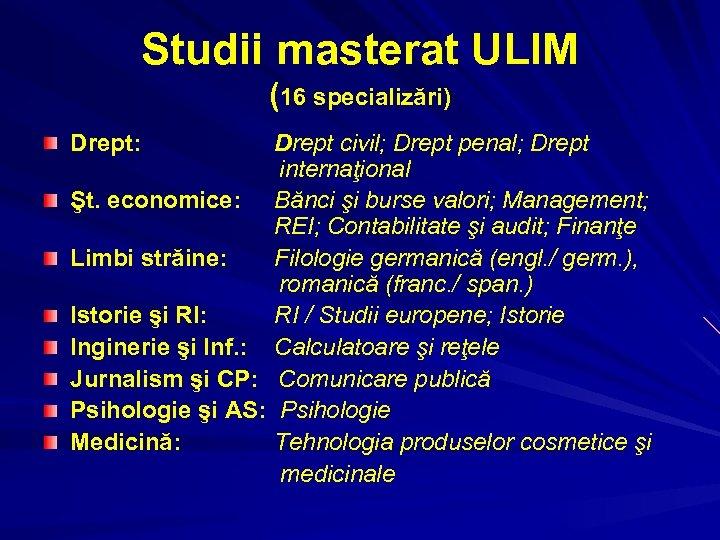 Studii masterat ULIM (16 specializări) Drept: Drept civil; Drept penal; Drept internaţional Şt. economice: