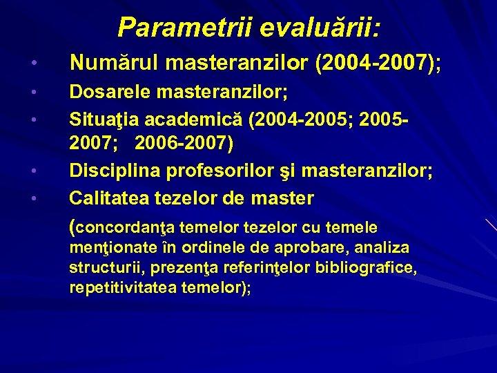 Parametrii evaluării: • Numărul masteranzilor (2004 -2007); • Dosarele masteranzilor; Situaţia academică (2004 -2005;