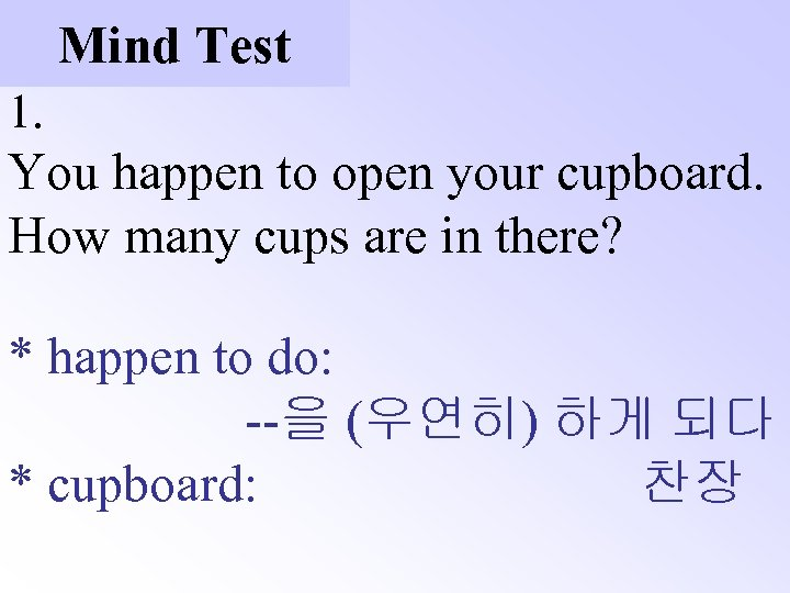Mind Test 1. You happen to open your cupboard. How many cups are in