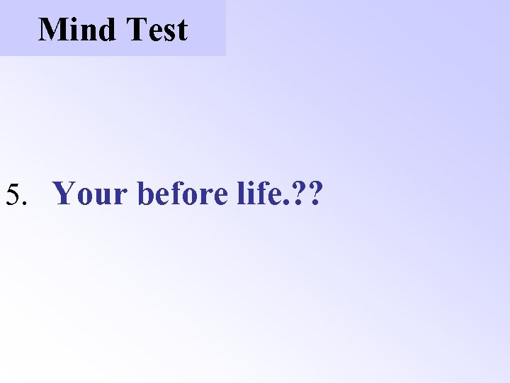 Mind Test 5. Your before life. ? ?