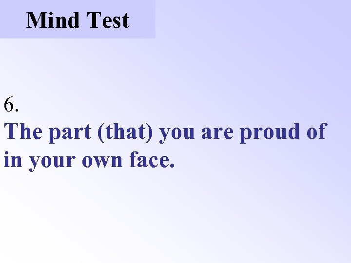Mind Test 6. The part (that) you are proud of in your own face.