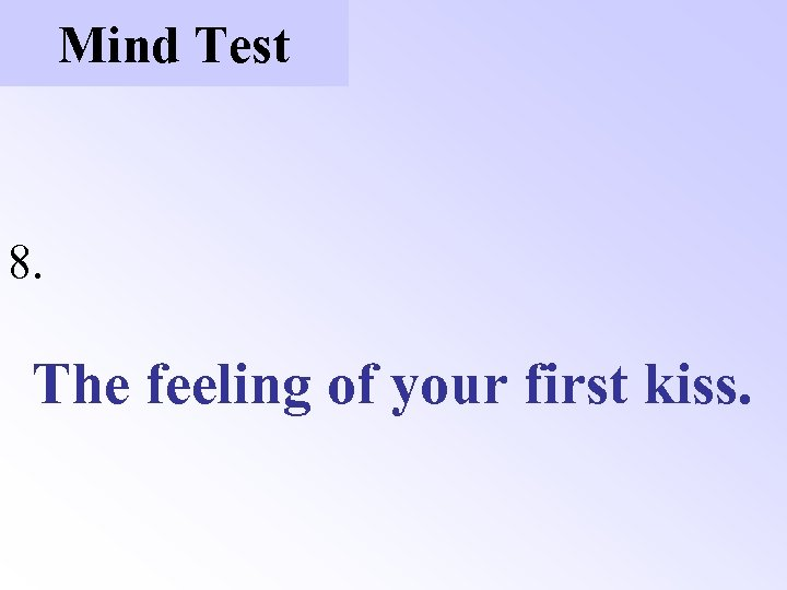 Mind Test 8. The feeling of your first kiss.
