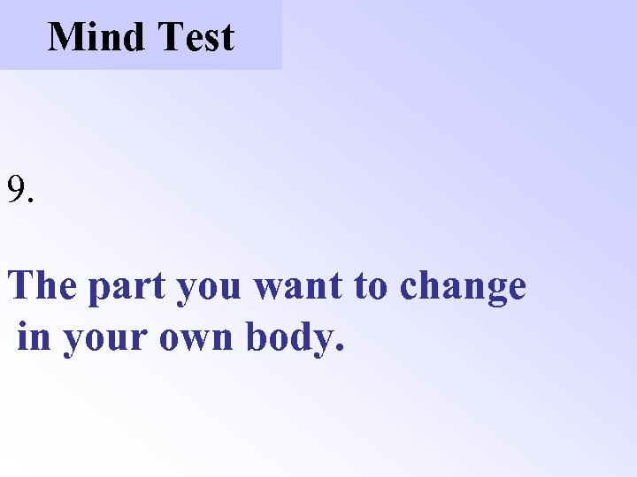 Mind Test 9. The part you want to change in your own body.