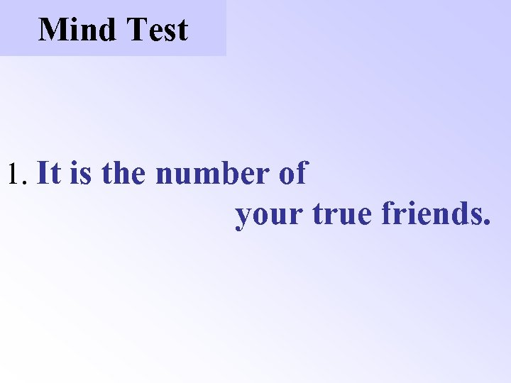 Mind Test 1. It is the number of your true friends.