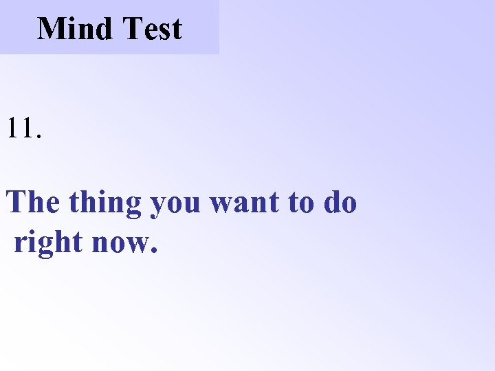 Mind Test 11. The thing you want to do right now.