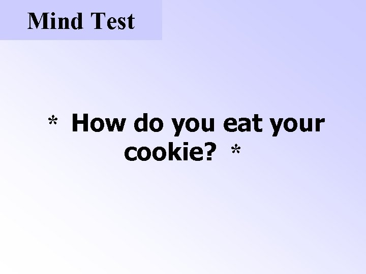 Mind Test * How do you eat your cookie? *