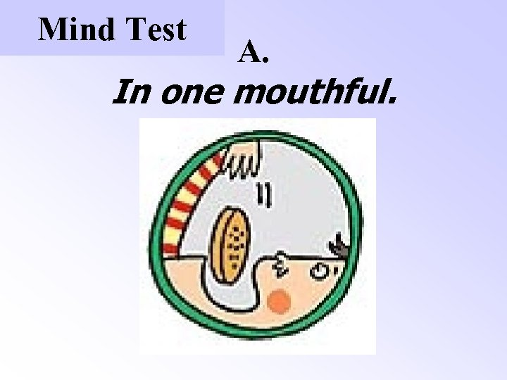 Mind Test A. In one mouthful.