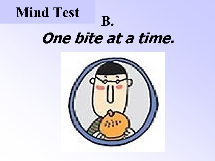 Mind Test B. One bite at a time.