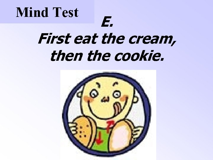 Mind Test E. First eat the cream, then the cookie.