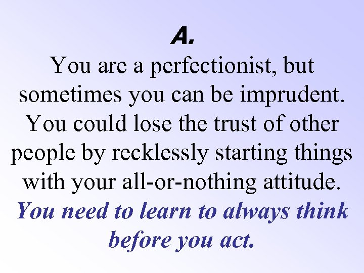 A. You are a perfectionist, but sometimes you can be imprudent. You could lose