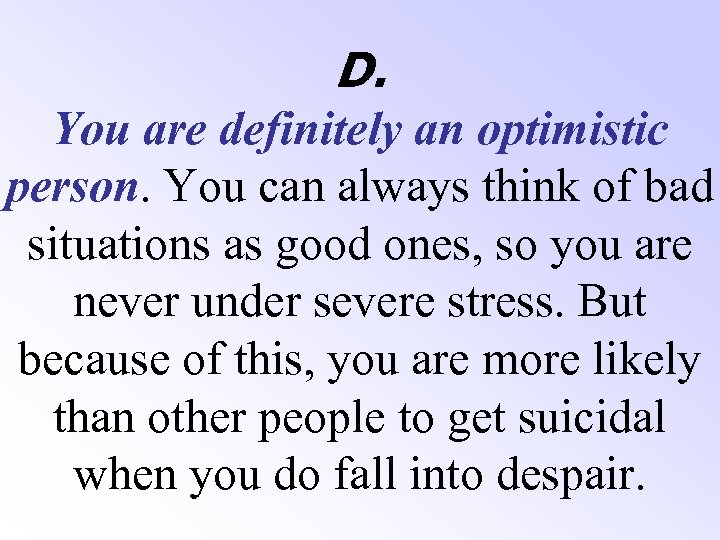 D. You are definitely an optimistic person. You can always think of bad situations