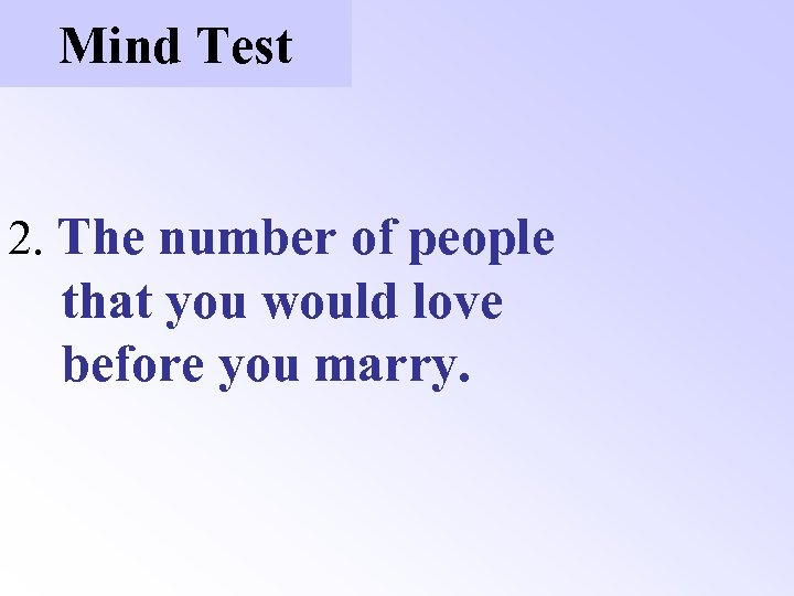 Mind Test 2. The number of people that you would love before you marry.
