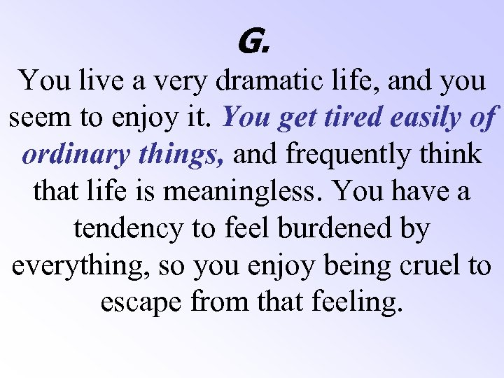 G. You live a very dramatic life, and you seem to enjoy it. You