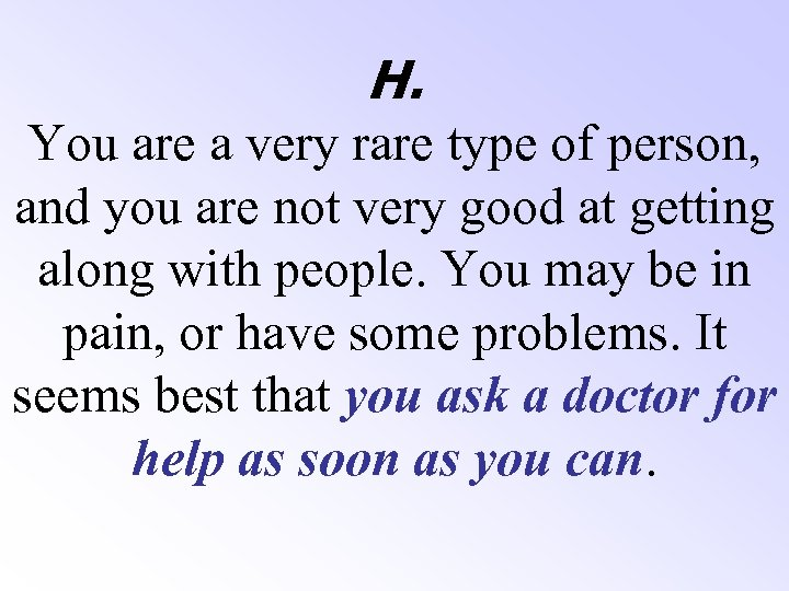 H. You are a very rare type of person, and you are not very