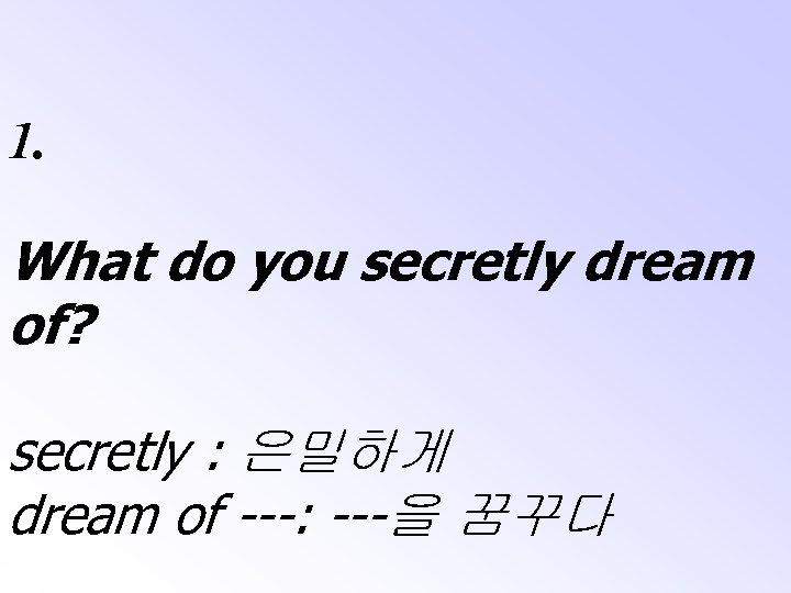 1. What do you secretly dream of? secretly : 은밀하게 dream of ---: ---을