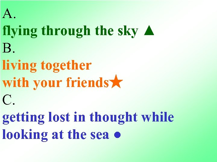 A. flying through the sky ▲ B. living together with your friends★ C. getting