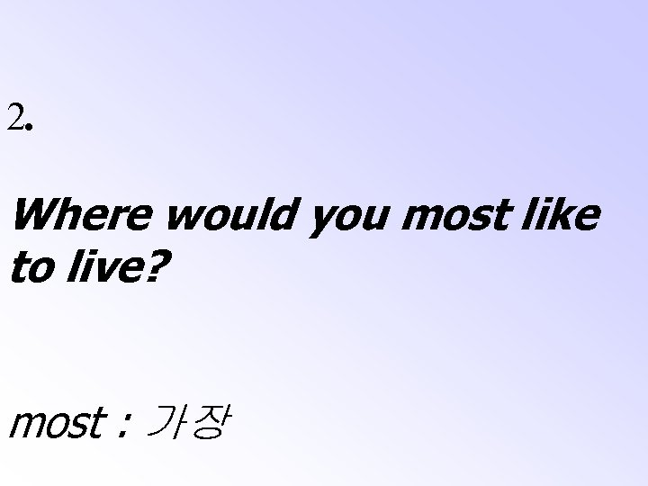 2. Where would you most like to live? most : 가장