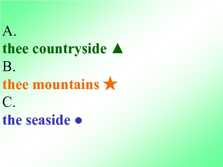A. thee countryside ▲ B. thee mountains ★ C. the seaside ●
