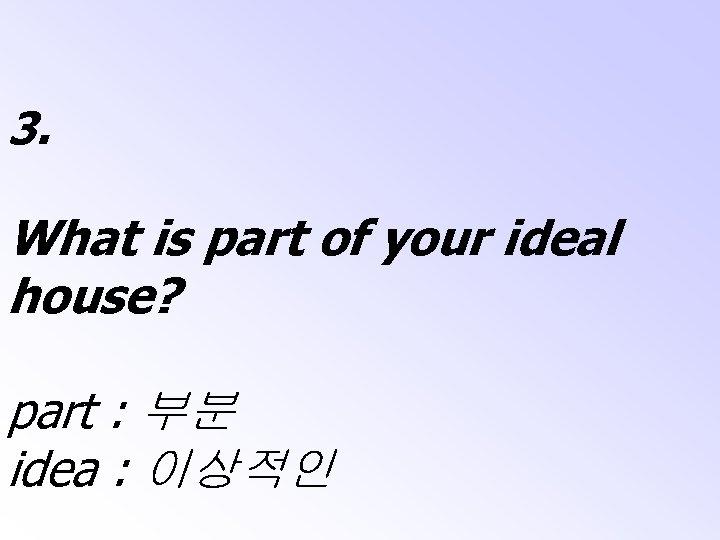 3. What is part of your ideal house? part : 부분 idea : 이상적인