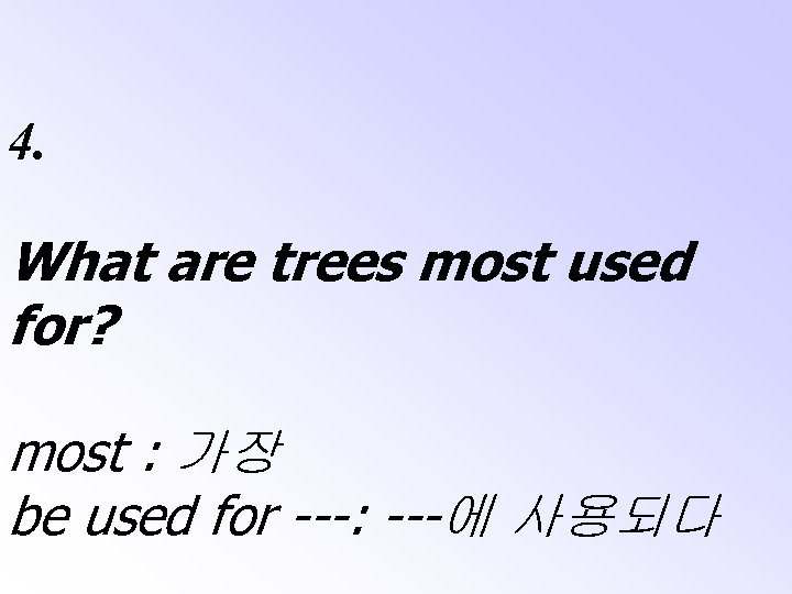 4. What are trees most used for? most : 가장 be used for ---: