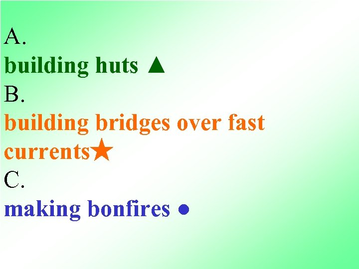 A. building huts ▲ B. building bridges over fast currents★ C. making bonfires ●