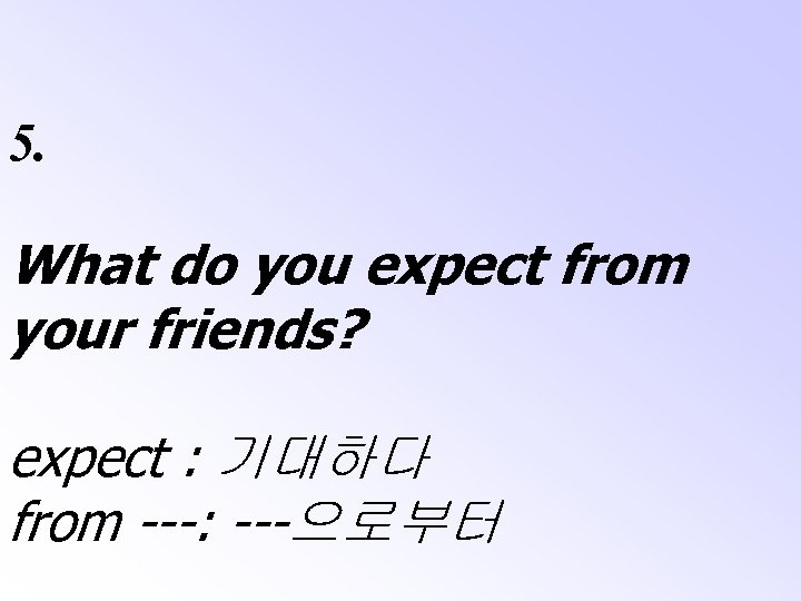 5. What do you expect from your friends? expect : 기대하다 from ---: ---으로부터