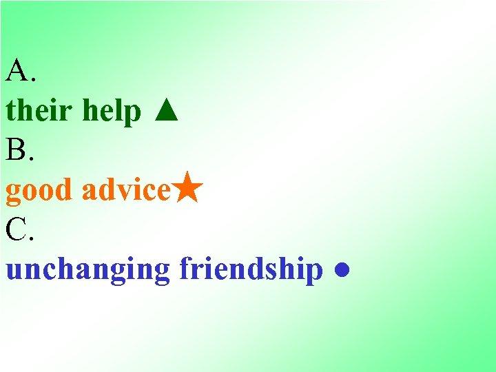 A. their help ▲ B. good advice★ C. unchanging friendship ●