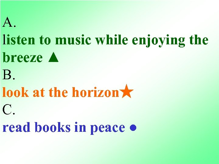 A. listen to music while enjoying the breeze ▲ B. look at the horizon★