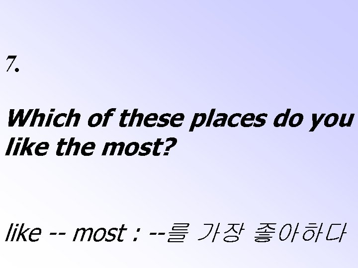 7. Which of these places do you like the most? like -- most :