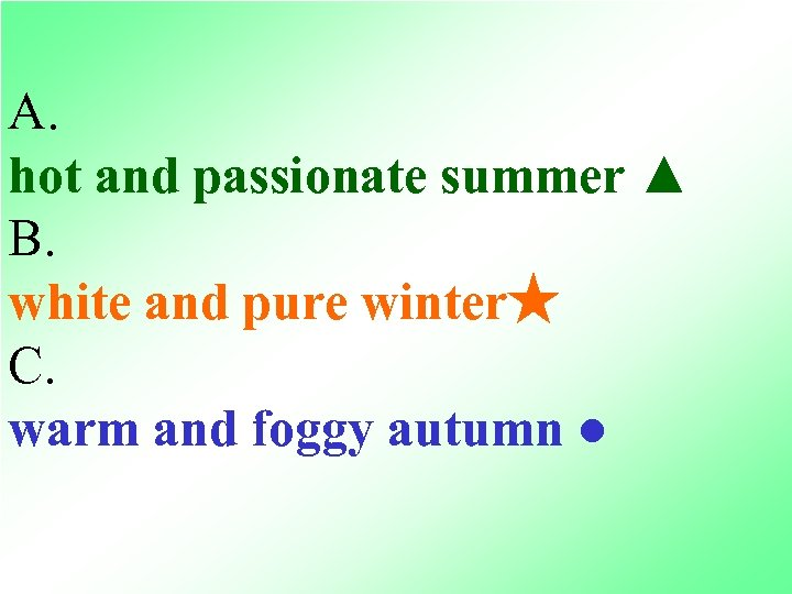 A. hot and passionate summer ▲ B. white and pure winter★ C. warm and