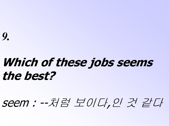 9. Which of these jobs seems the best? seem : --처럼 보이다, 인 것