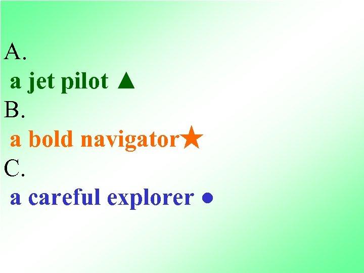 A. a jet pilot ▲ B. a bold navigator★ C. a careful explorer ●