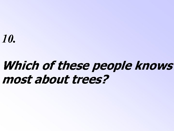 10. Which of these people knows most about trees?