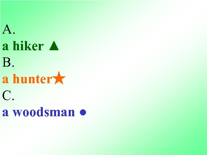 A. a hiker ▲ B. a hunter★ C. a woodsman ●