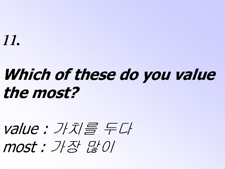 11. Which of these do you value the most? value : 가치를 두다 most