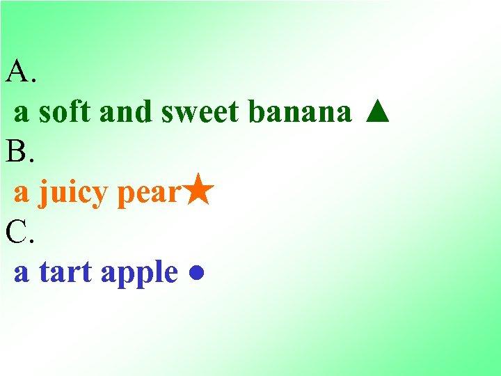 A. a soft and sweet banana ▲ B. a juicy pear★ C. a tart