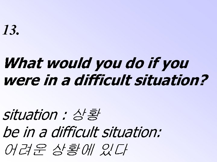 13. What would you do if you were in a difficult situation? situation :