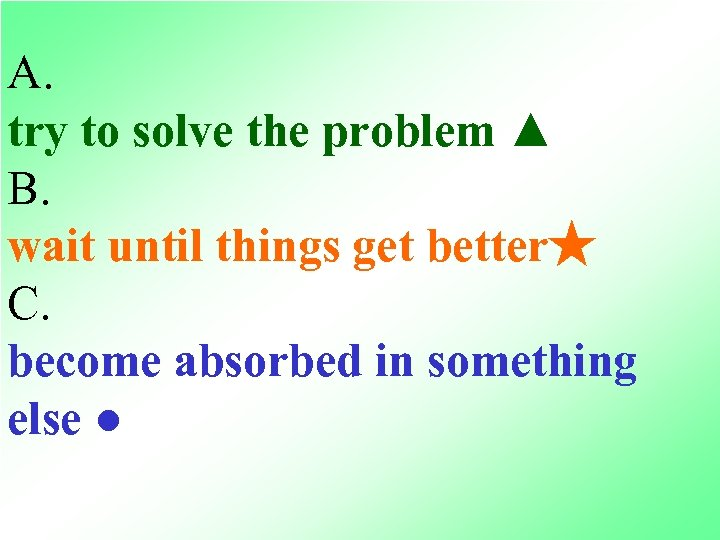 A. try to solve the problem ▲ B. wait until things get better★ C.