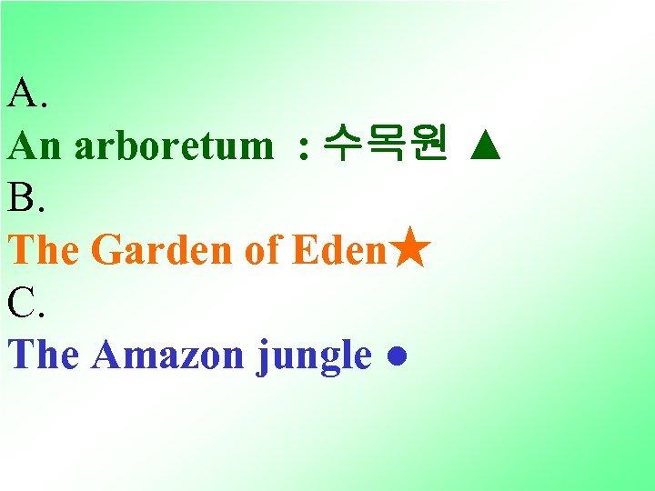 A. An arboretum : 수목원 ▲ B. The Garden of Eden★ C. The Amazon