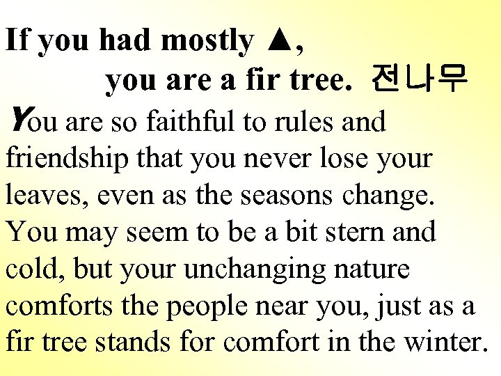 If you had mostly ▲, you are a fir tree. 전나무 You are so