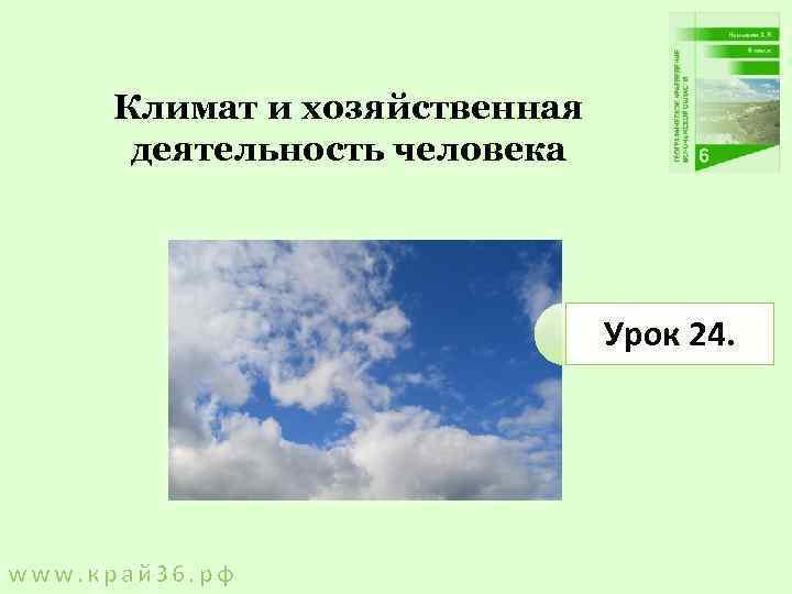Климат и хозяйственная деятельность человека Урок 24. www. край 36. рф