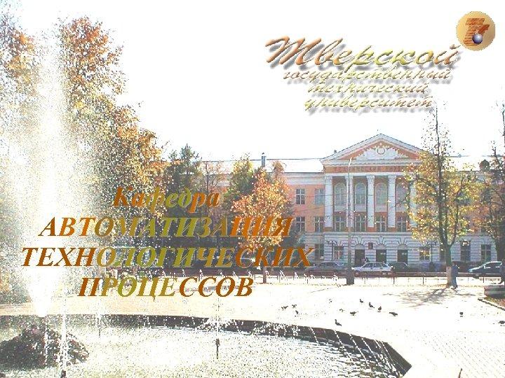Кафедра АВТОМАТИЗАЦИЯ ТЕХНОЛОГИЧЕСКИХ ПРОЦЕССОВ