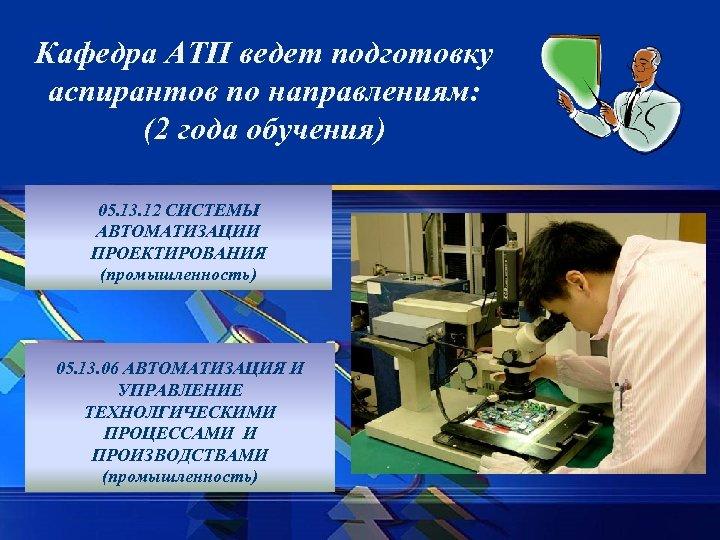 Кафедра АТП ведет подготовку аспирантов по направлениям: (2 года обучения) 05. 13. 12 СИСТЕМЫ