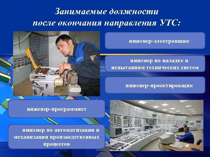 Занимаемые должности после окончания направления УТС: инженер-электронщик инженер по наладке и испытаниям технических систем