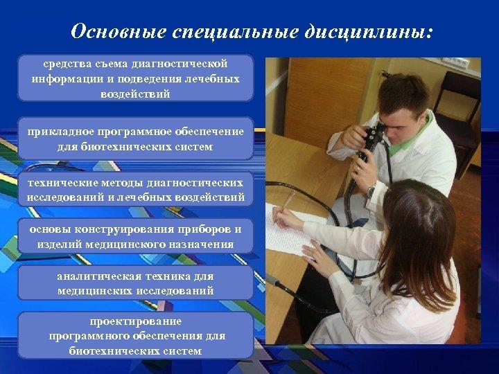 Основные специальные дисциплины: средства съема диагностической информации и подведения лечебных воздействий прикладное программное обеспечение