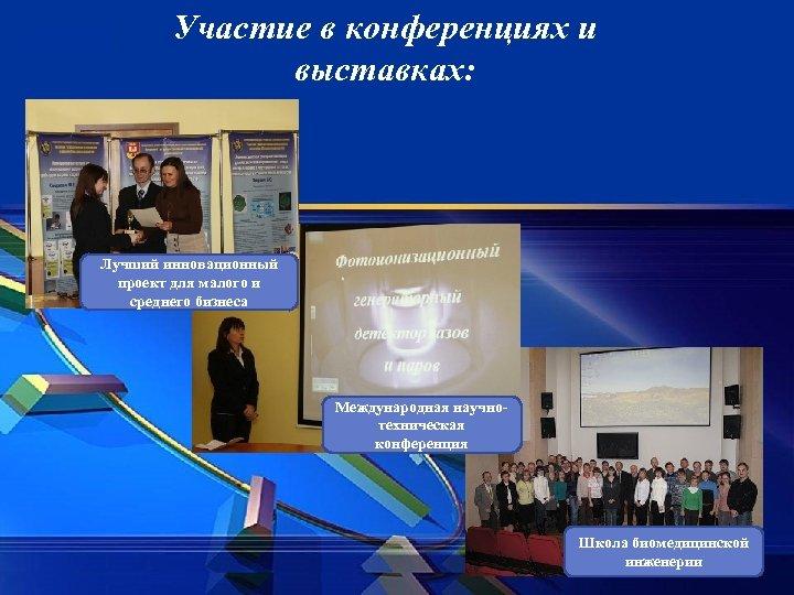 Участие в конференциях и выставках: Лучший инновационный проект для малого и среднего бизнеса Международная