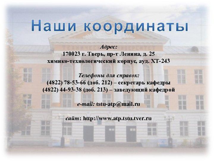 Адрес: 170023 г. Тверь, пр-т Ленина, д. 25 химико-технологический корпус, ауд. ХТ-243 Телефоны для