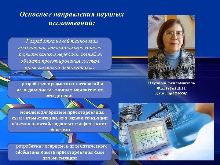 Основные направления научных исследований: Разработка новой технологии применения, автоматизированного формирования и передачи знаний из