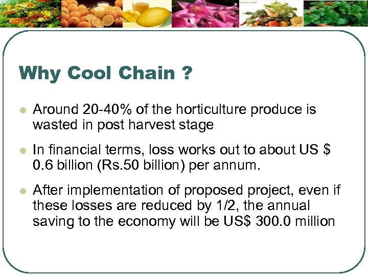 Why Cool Chain ? l Around 20 -40% of the horticulture produce is wasted